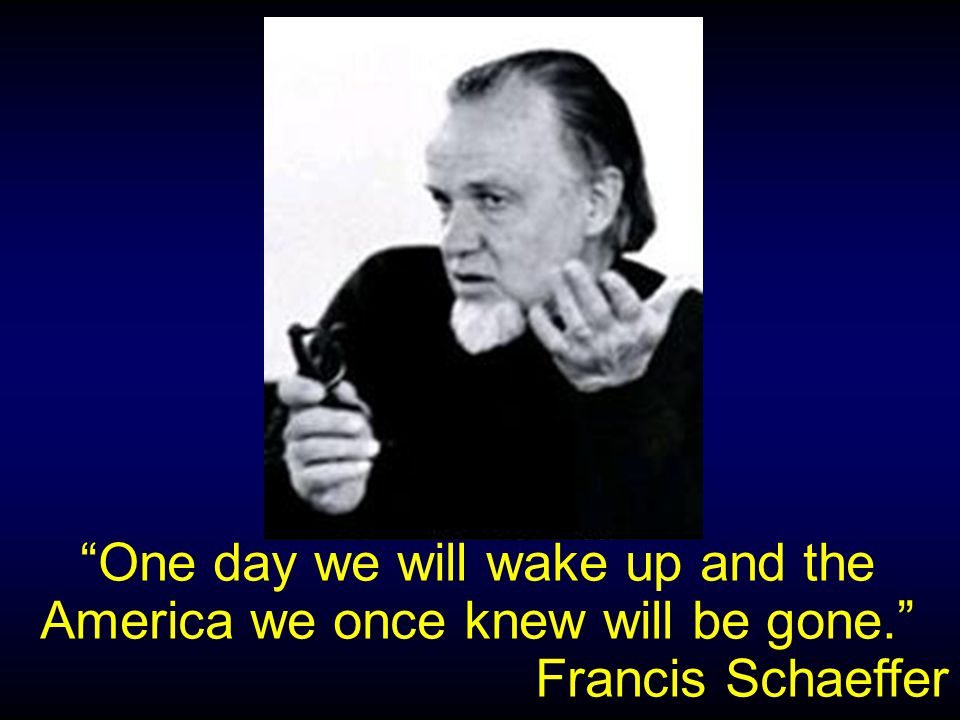 One day we will wake up and the America we once knew will be gone. Francis Schaeffer