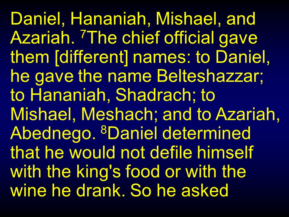 Belteshazza – Bel, protect my life Meshach – I am despised by god Shadrach – I am fearful of god Abednego – Servant of Nego Names Changed: