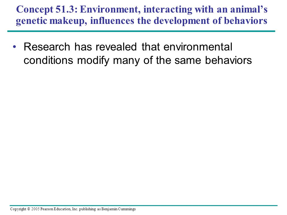Concept 51.3: Environment, interacting with an animals genetic makeup, influences the development of behaviors Research has revealed that environmental conditions modify many of the same behaviors