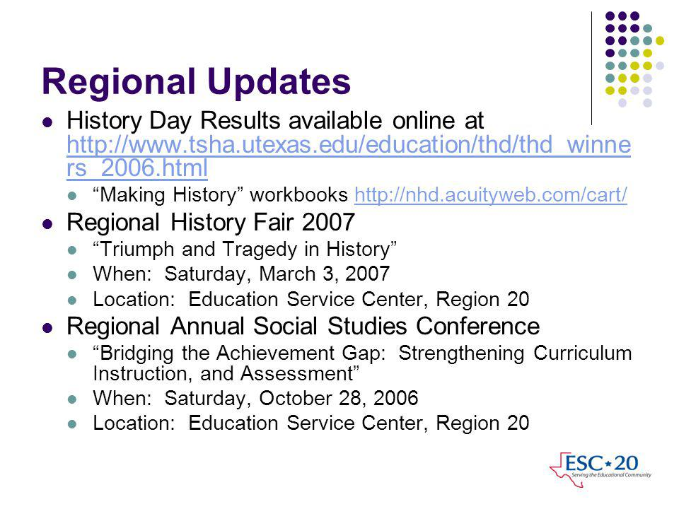Regional Updates History Day Results available online at http://www.tsha.utexas.edu/education/thd/thd_winne rs_2006.html http://www.tsha.utexas.edu/education/thd/thd_winne rs_2006.html Making History workbooks http://nhd.acuityweb.com/cart/http://nhd.acuityweb.com/cart/ Regional History Fair 2007 Triumph and Tragedy in History When: Saturday, March 3, 2007 Location: Education Service Center, Region 20 Regional Annual Social Studies Conference Bridging the Achievement Gap: Strengthening Curriculum Instruction, and Assessment When: Saturday, October 28, 2006 Location: Education Service Center, Region 20