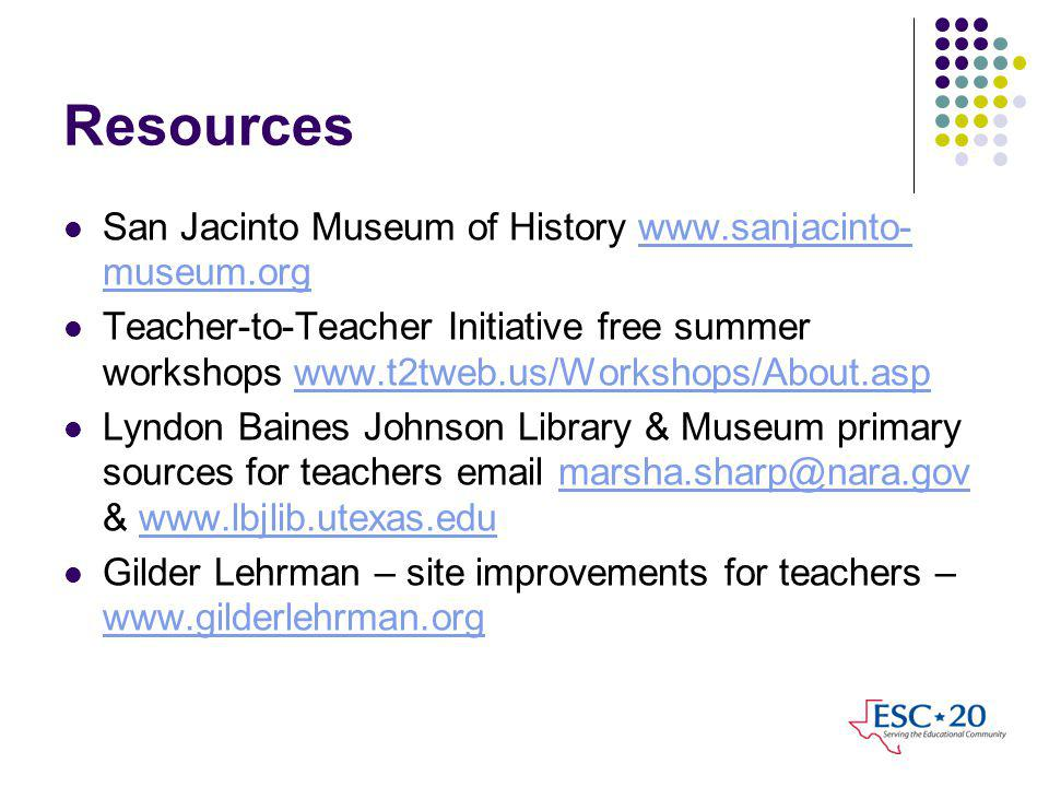 Resources San Jacinto Museum of History www.sanjacinto- museum.orgwww.sanjacinto- museum.org Teacher-to-Teacher Initiative free summer workshops www.t2tweb.us/Workshops/About.aspwww.t2tweb.us/Workshops/About.asp Lyndon Baines Johnson Library & Museum primary sources for teachers email marsha.sharp@nara.gov & www.lbjlib.utexas.edumarsha.sharp@nara.govwww.lbjlib.utexas.edu Gilder Lehrman – site improvements for teachers – www.gilderlehrman.org www.gilderlehrman.org