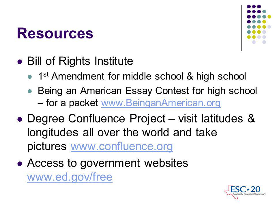 Resources Bill of Rights Institute 1 st Amendment for middle school & high school Being an American Essay Contest for high school – for a packet www.BeinganAmerican.orgwww.BeinganAmerican.org Degree Confluence Project – visit latitudes & longitudes all over the world and take pictures www.confluence.orgwww.confluence.org Access to government websites www.ed.gov/free www.ed.gov/free