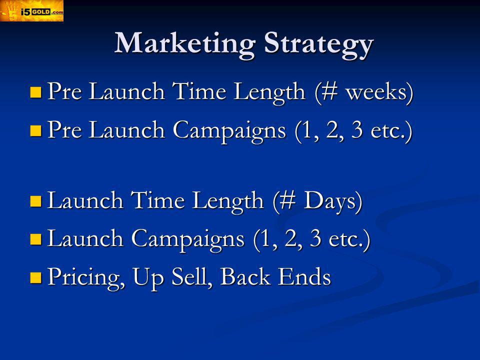 Marketing Strategy Pre Launch Time Length (# weeks) Pre Launch Time Length (# weeks) Pre Launch Campaigns (1, 2, 3 etc.) Pre Launch Campaigns (1, 2, 3 etc.) Launch Time Length (# Days) Launch Time Length (# Days) Launch Campaigns (1, 2, 3 etc.) Launch Campaigns (1, 2, 3 etc.) Pricing, Up Sell, Back Ends Pricing, Up Sell, Back Ends
