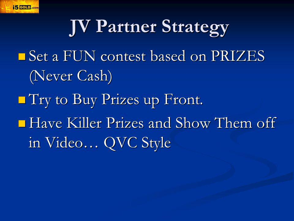 JV Partner Strategy Set a FUN contest based on PRIZES (Never Cash) Set a FUN contest based on PRIZES (Never Cash) Try to Buy Prizes up Front.