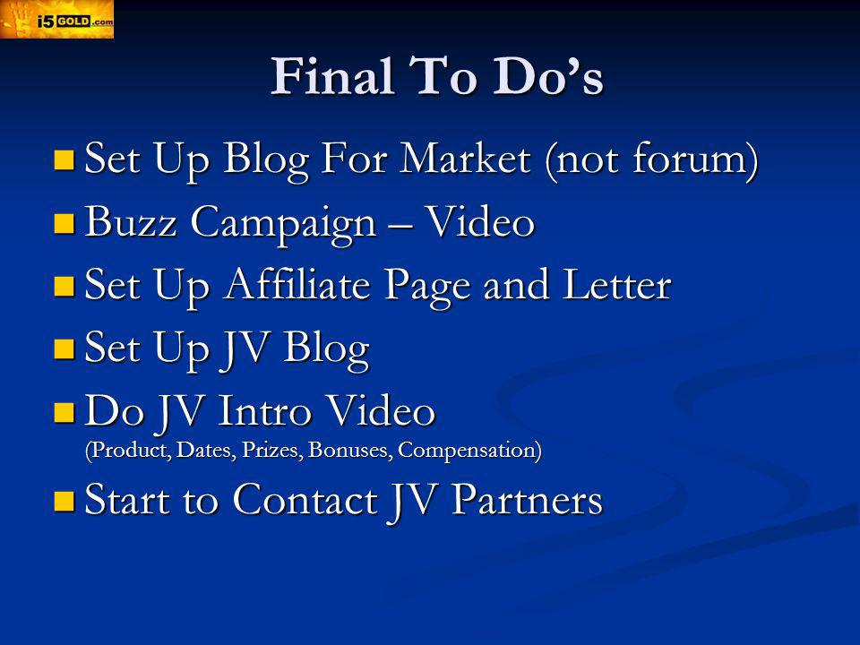 Final To Dos Set Up Blog For Market (not forum) Set Up Blog For Market (not forum) Buzz Campaign – Video Buzz Campaign – Video Set Up Affiliate Page and Letter Set Up Affiliate Page and Letter Set Up JV Blog Set Up JV Blog Do JV Intro Video (Product, Dates, Prizes, Bonuses, Compensation) Do JV Intro Video (Product, Dates, Prizes, Bonuses, Compensation) Start to Contact JV Partners Start to Contact JV Partners