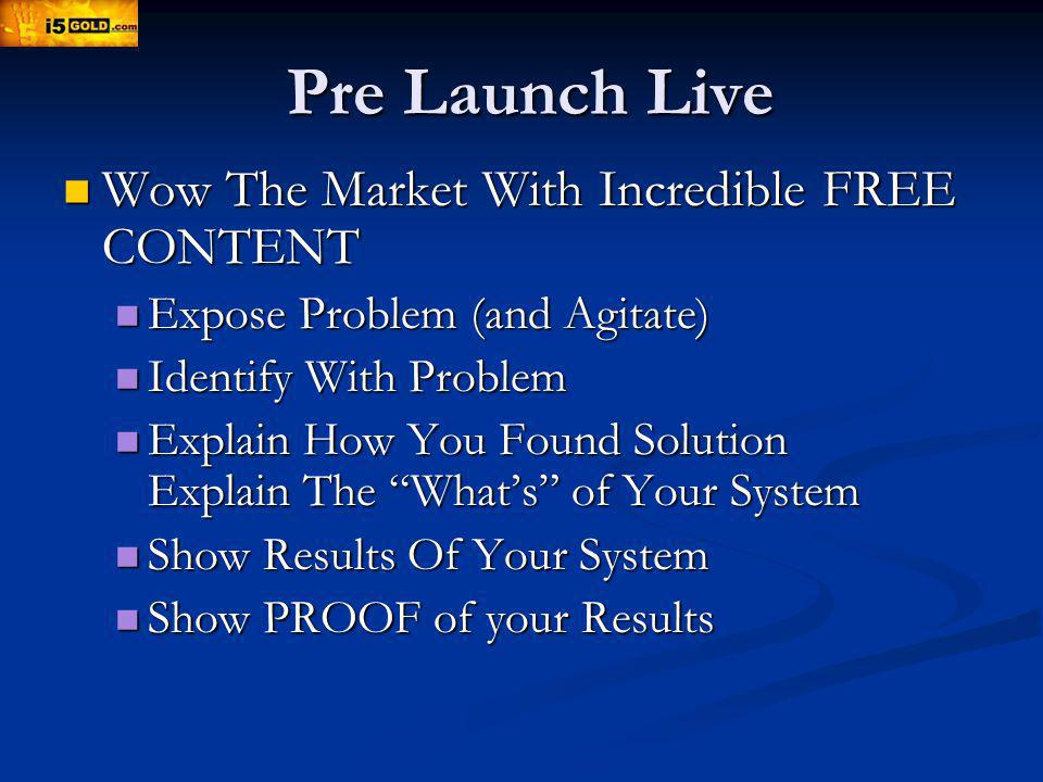 Pre Launch Live Wow The Market With Incredible FREE CONTENT Wow The Market With Incredible FREE CONTENT Expose Problem (and Agitate) Expose Problem (and Agitate) Identify With Problem Identify With Problem Explain How You Found Solution Explain The Whats of Your System Explain How You Found Solution Explain The Whats of Your System Show Results Of Your System Show Results Of Your System Show PROOF of your Results Show PROOF of your Results