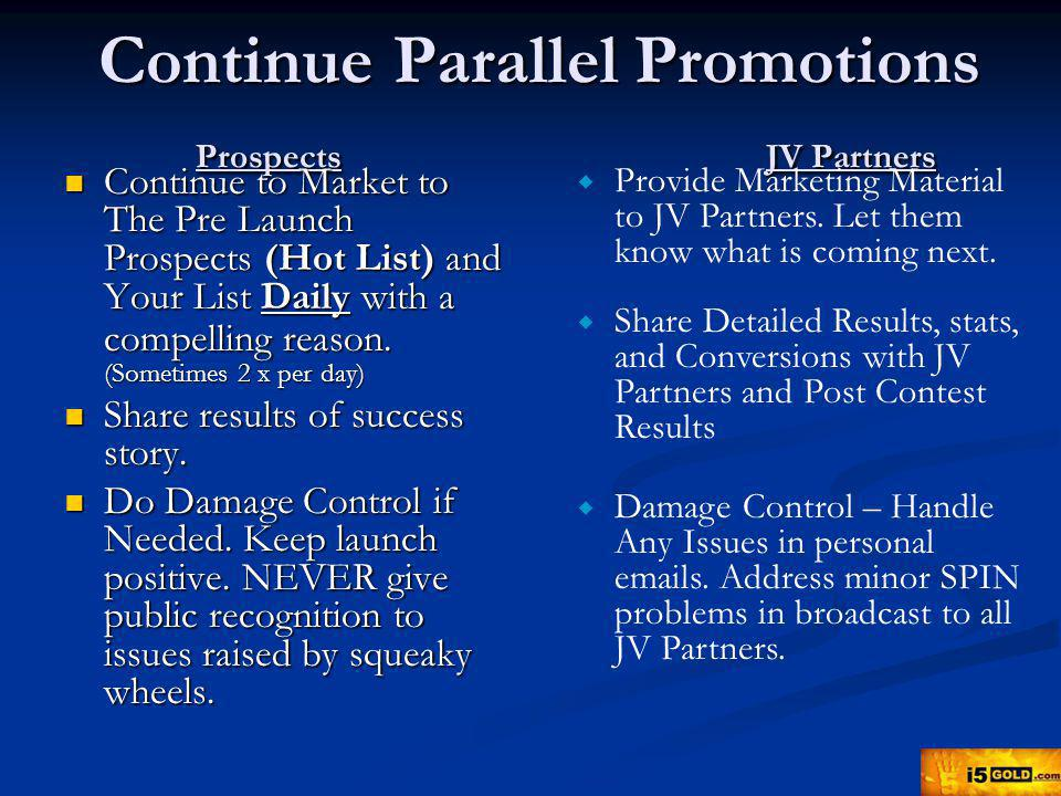 Continue Parallel Promotions Prospects JV Partners Continue to Market to The Pre Launch Prospects (Hot List) and Your List Daily with a compelling reason.
