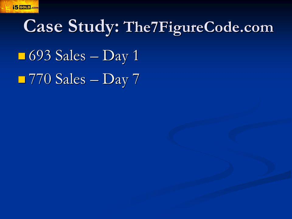 Case Study: The7FigureCode.com 693 Sales – Day 1 693 Sales – Day 1 770 Sales – Day 7 770 Sales – Day 7
