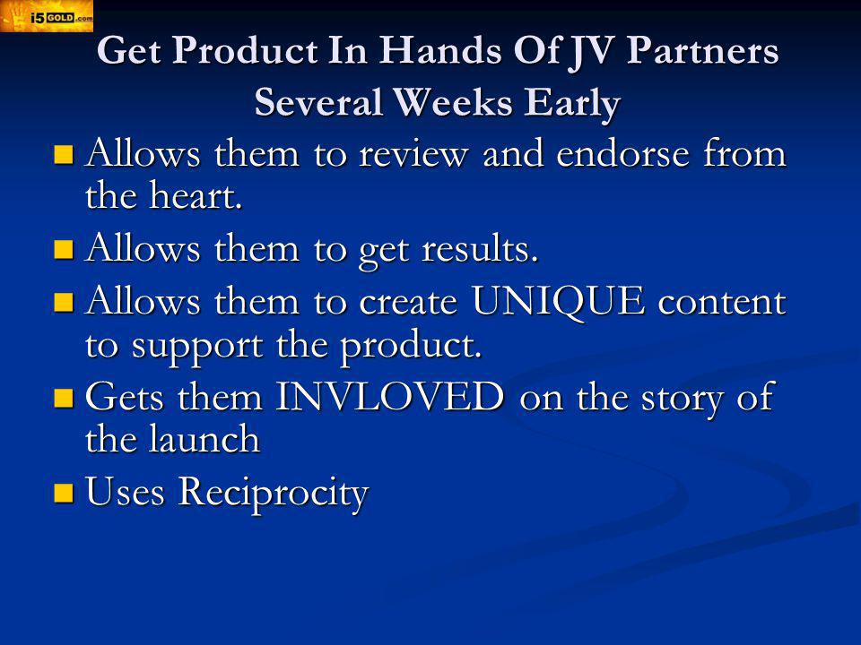 Get Product In Hands Of JV Partners Several Weeks Early Allows them to review and endorse from the heart.