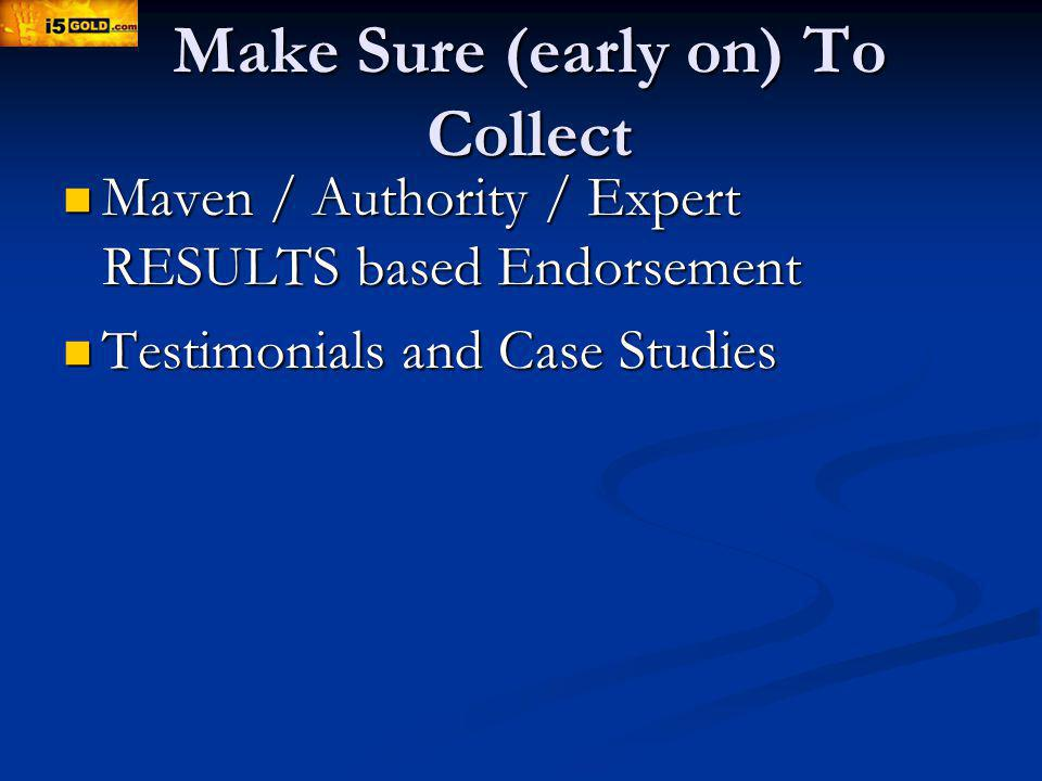Make Sure (early on) To Collect Maven / Authority / Expert RESULTS based Endorsement Maven / Authority / Expert RESULTS based Endorsement Testimonials and Case Studies Testimonials and Case Studies
