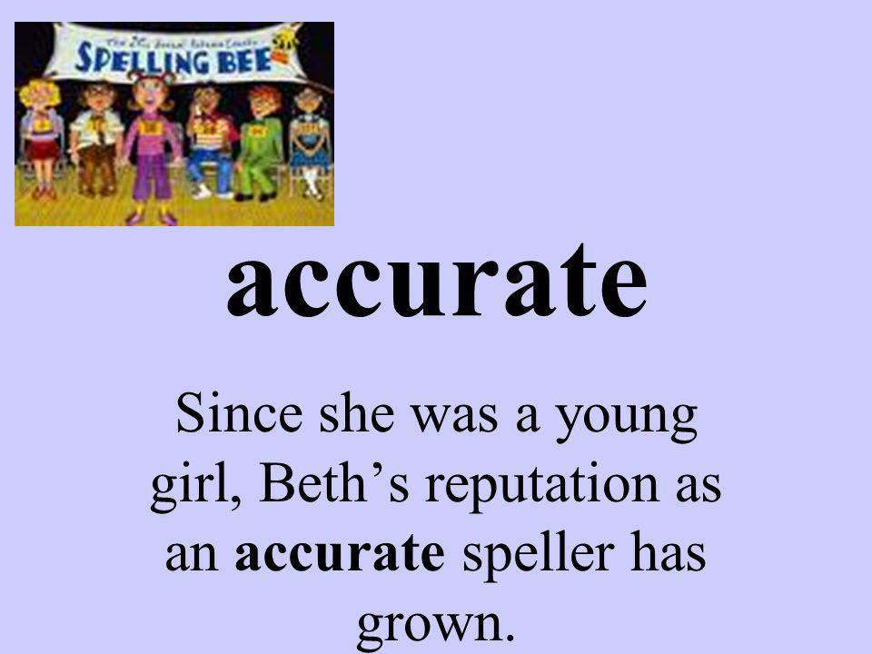accurate Since she was a young girl, Beths reputation as an accurate speller has grown.