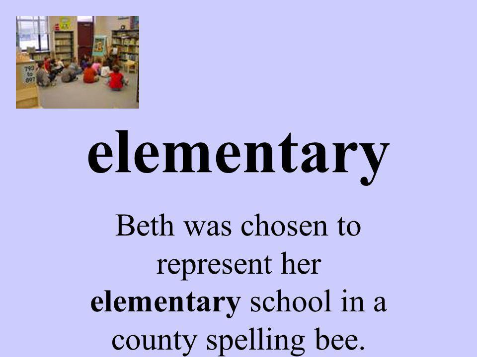elementary Beth was chosen to represent her elementary school in a county spelling bee.
