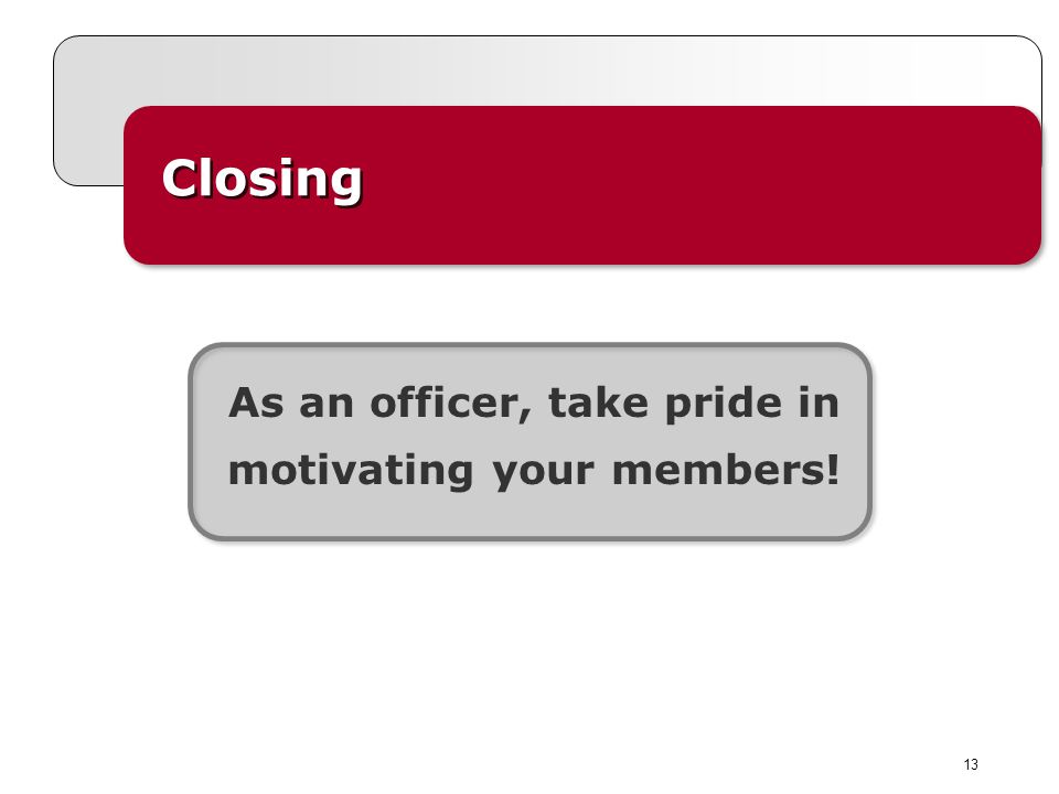 13 Closing As an officer, take pride in motivating your members!