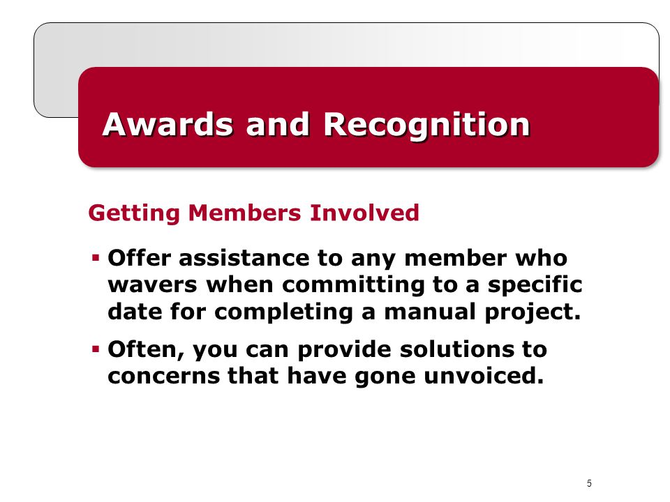 5 Awards and Recognition Offer assistance to any member who wavers when committing to a specific date for completing a manual project.