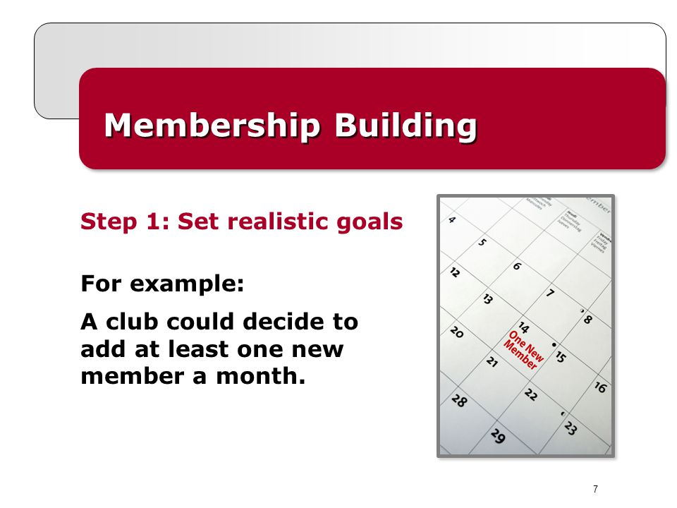 7 Membership Building Step 1: Set realistic goals For example: A club could decide to add at least one new member a month.