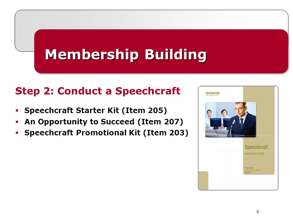 8 Membership Building Step 2: Conduct a Speechcraft Speechcraft Starter Kit (Item 205) An Opportunity to Succeed (Item 207) Speechcraft Promotional Kit (Item 203)