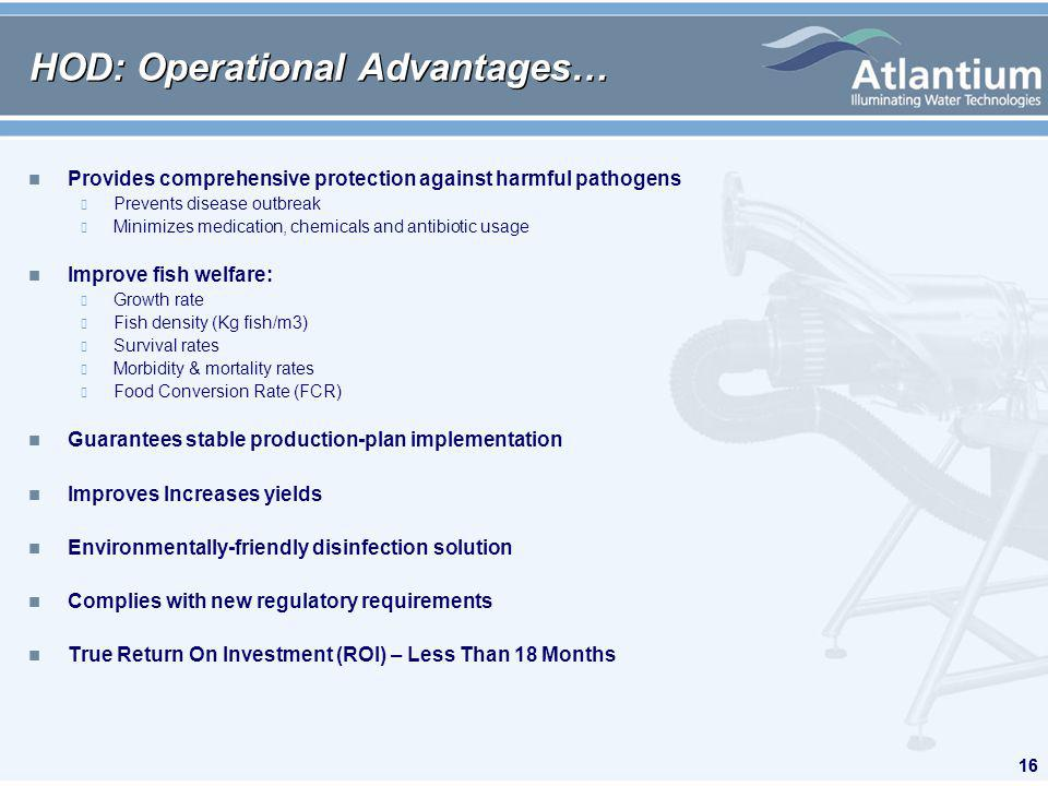 16 HOD: Operational Advantages… n Provides comprehensive protection against harmful pathogens Prevents disease outbreak Minimizes medication, chemicals and antibiotic usage n Improve fish welfare: Growth rate Fish density (Kg fish/m3) Survival rates Morbidity & mortality rates Food Conversion Rate (FCR) n Guarantees stable production-plan implementation n Improves Increases yields n Environmentally-friendly disinfection solution n Complies with new regulatory requirements n True Return On Investment (ROI) – Less Than 18 Months