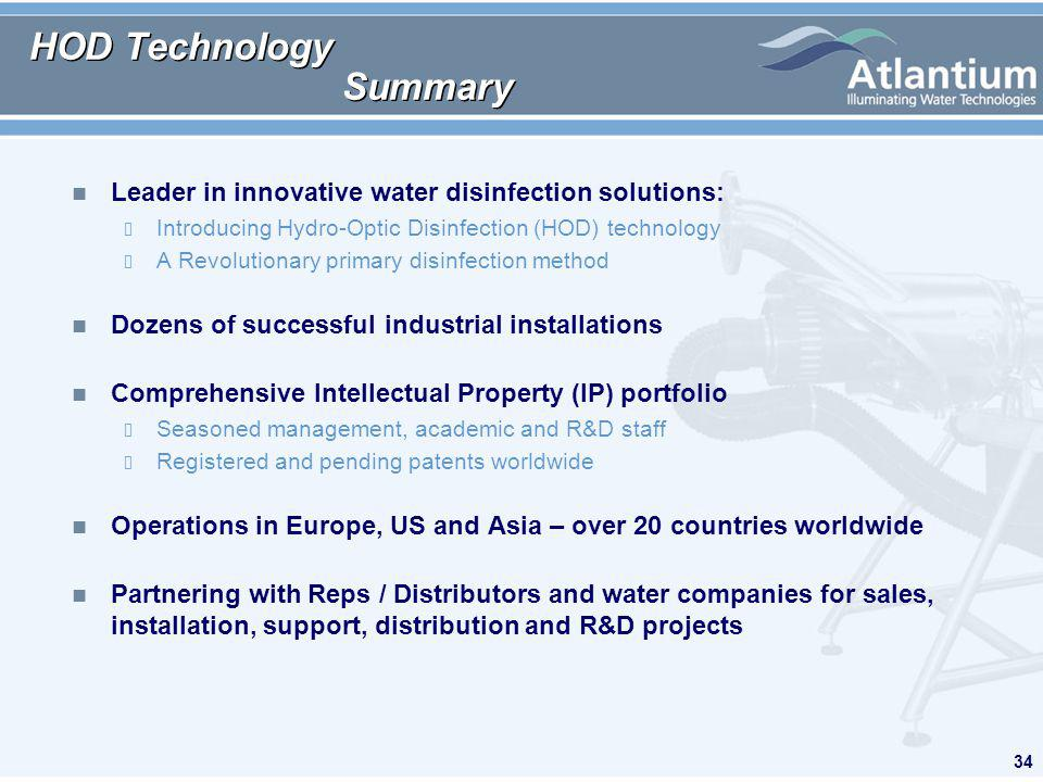34 HOD Technology Summary n Leader in innovative water disinfection solutions: Introducing Hydro-Optic Disinfection (HOD) technology A Revolutionary primary disinfection method n Dozens of successful industrial installations n Comprehensive Intellectual Property (IP) portfolio Seasoned management, academic and R&D staff Registered and pending patents worldwide n Operations in Europe, US and Asia – over 20 countries worldwide n Partnering with Reps / Distributors and water companies for sales, installation, support, distribution and R&D projects