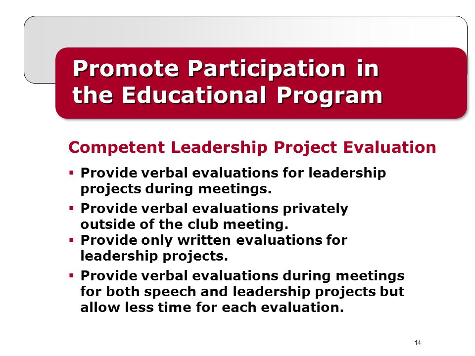 14 Promote Participation in the Educational Program Provide verbal evaluations for leadership projects during meetings. Provide verbal evaluations pri