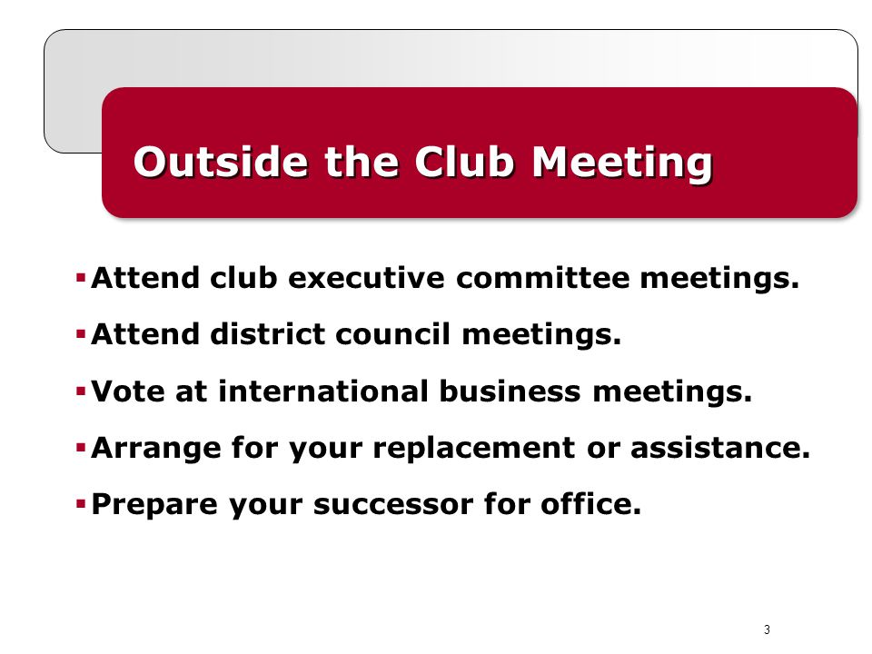 3 Outside the Club Meeting Attend club executive committee meetings. Attend district council meetings. Vote at international business meetings. Arrang