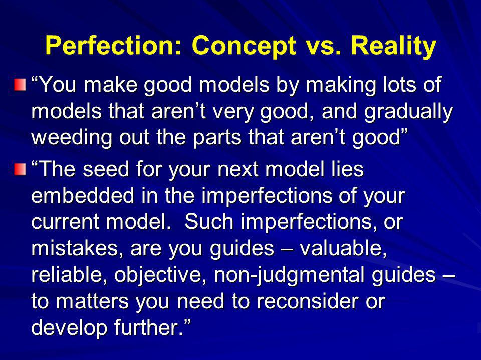Perfection: Concept vs. Reality You make good models by making lots of models that arent very good, and gradually weeding out the parts that arent goo