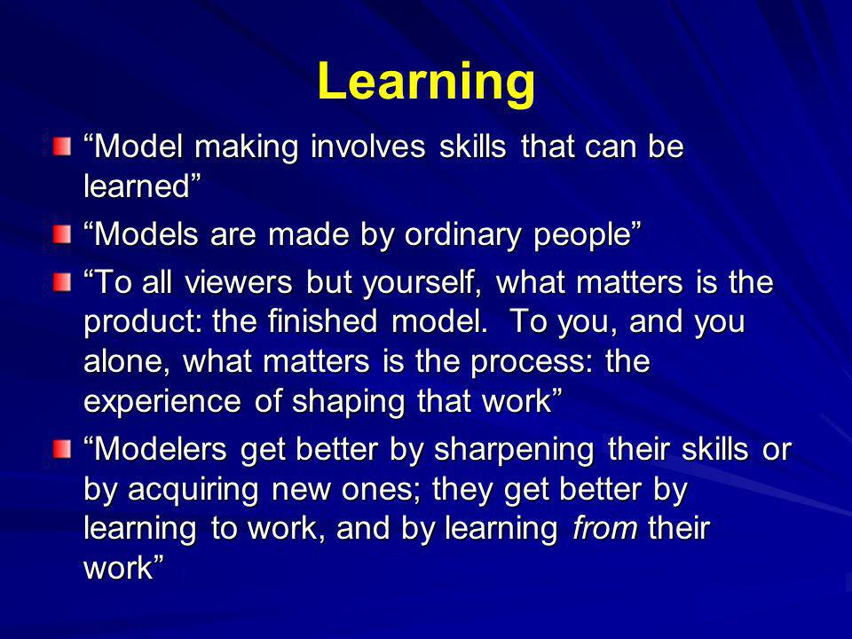Learning Model making involves skills that can be learned Models are made by ordinary people To all viewers but yourself, what matters is the product: the finished model.