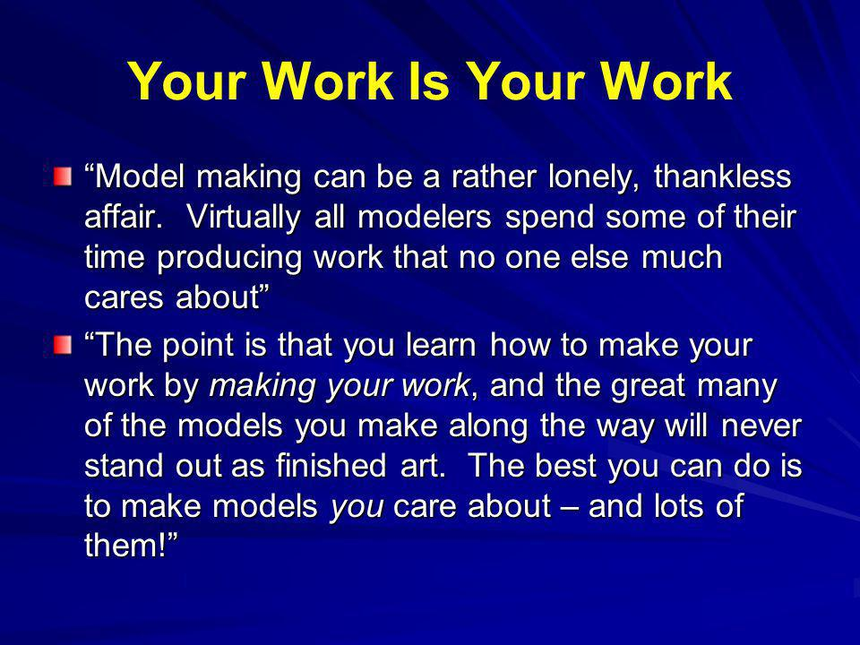 Your Work Is Your Work Model making can be a rather lonely, thankless affair.
