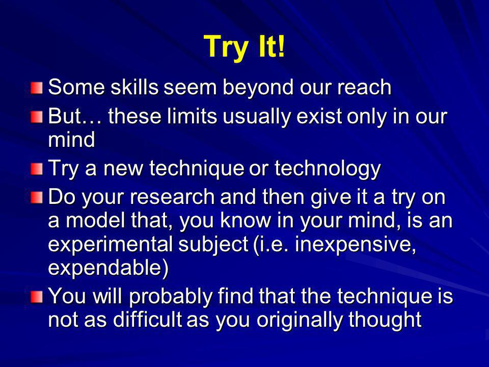 Try It! Some skills seem beyond our reach But… these limits usually exist only in our mind Try a new technique or technology Do your research and then