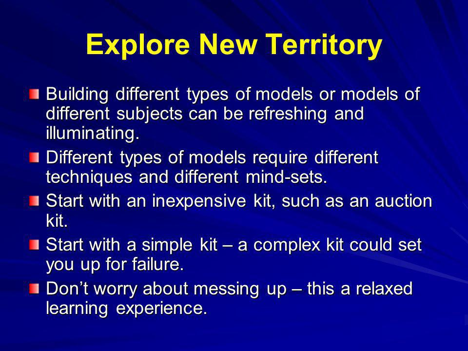 Explore New Territory Building different types of models or models of different subjects can be refreshing and illuminating.