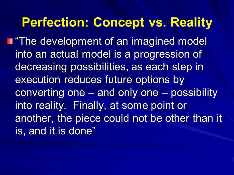Perfection: Concept vs. Reality The development of an imagined model into an actual model is a progression of decreasing possibilities, as each step i