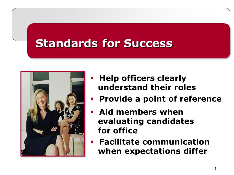 1 Standards for Success Help officers clearly understand their roles Provide a point of reference Aid members when evaluating candidates for office Fa