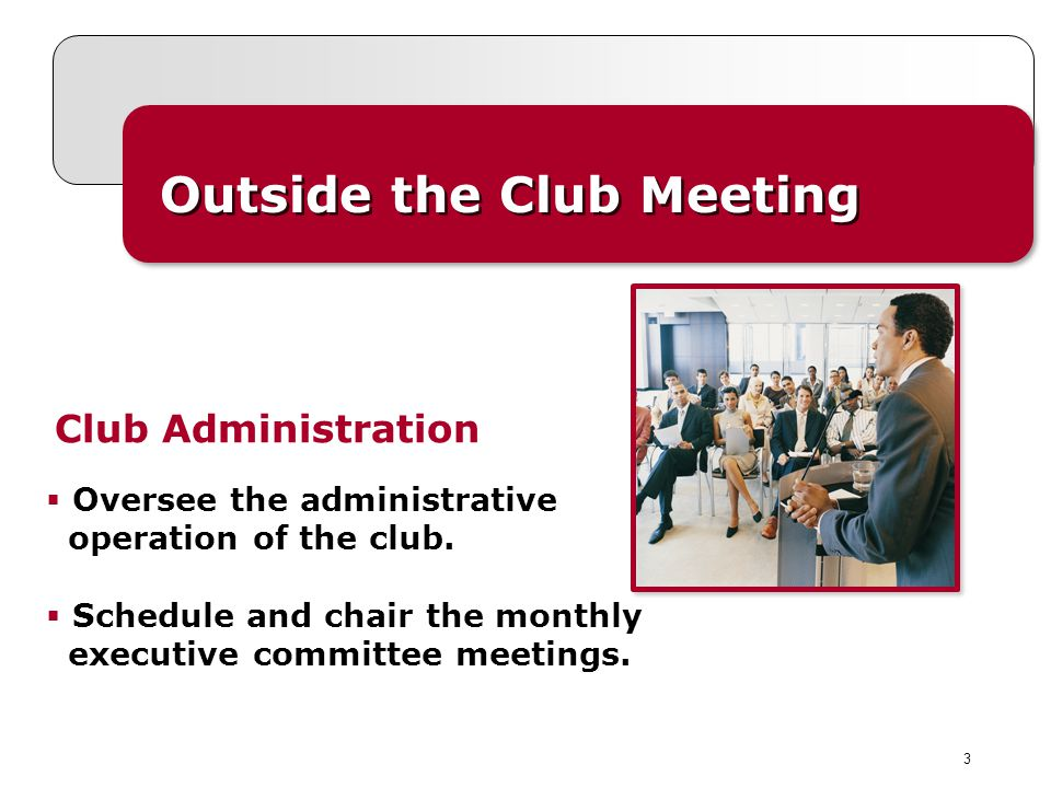 3 Outside the Club Meeting Club Administration Oversee the administrative operation of the club. Schedule and chair the monthly executive committee me
