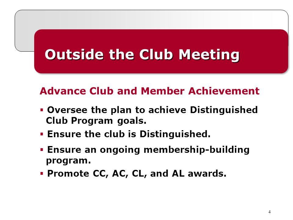 4 Outside the Club Meeting Advance Club and Member Achievement Oversee the plan to achieve Distinguished Club Program goals. Ensure the club is Distin