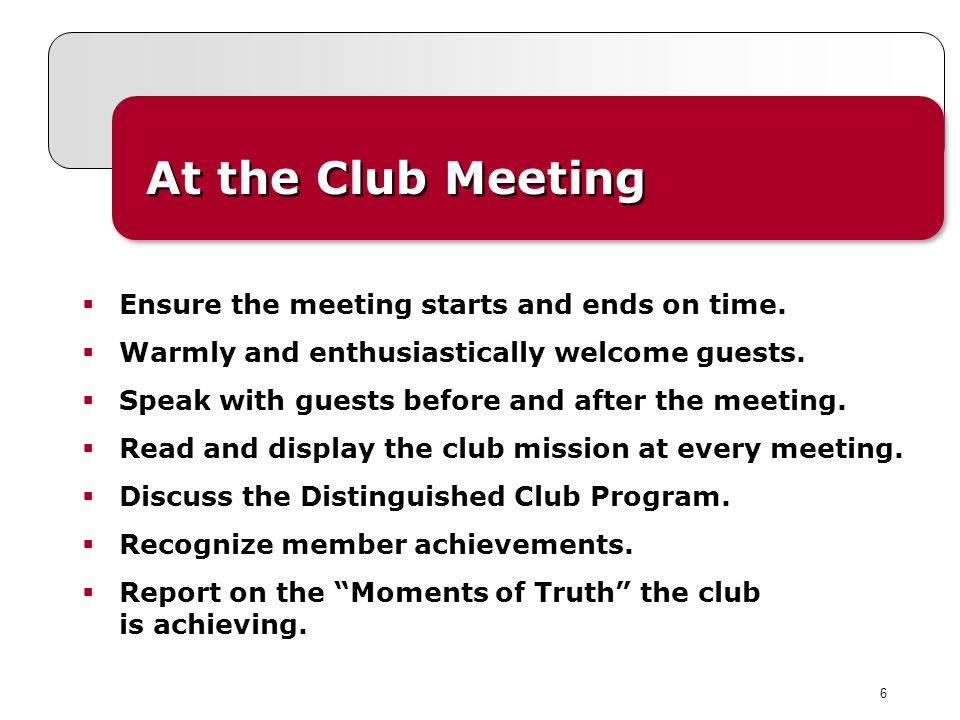 6 At the Club Meeting Ensure the meeting starts and ends on time. Warmly and enthusiastically welcome guests. Speak with guests before and after the m