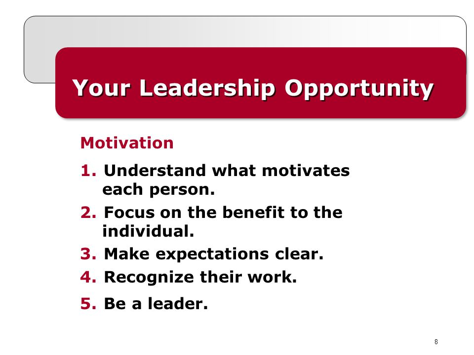8 Your Leadership Opportunity 1.Understand what motivates each person. 2.Focus on the benefit to the individual. 3.Make expectations clear. 4.Recogniz