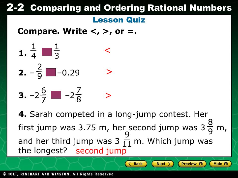 Evaluating Algebraic Expressions 2-2 Comparing and Ordering Rational Numbers Lesson Quiz Compare. Write, or =. 1. 2. – –0.29 4. Sarah competed in a lo