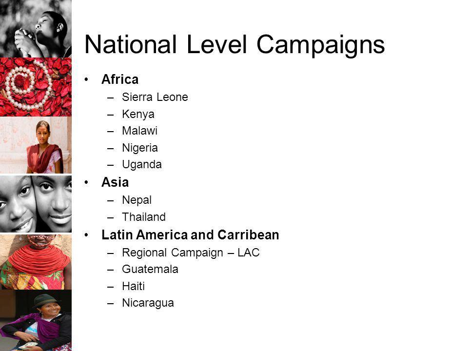 National Level Campaigns Africa –Sierra Leone –Kenya –Malawi –Nigeria –Uganda Asia –Nepal –Thailand Latin America and Carribean –Regional Campaign – LAC –Guatemala –Haiti –Nicaragua