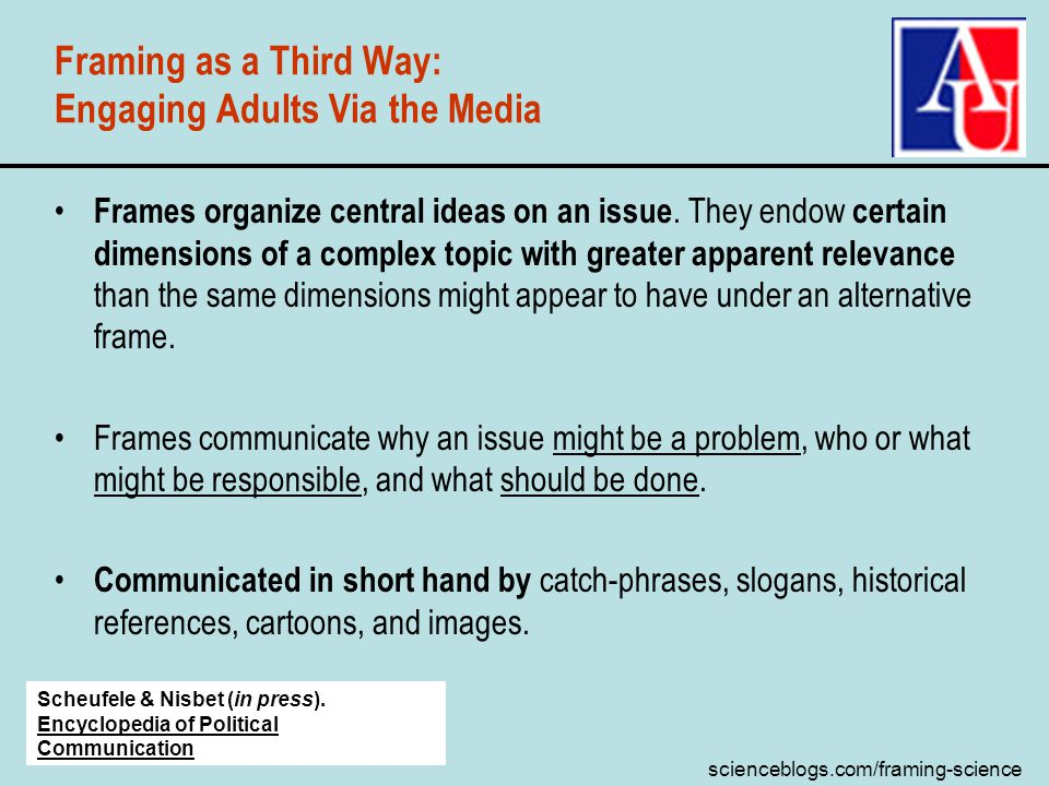 scienceblogs.com/framing-science Framing as a Third Way: Engaging Adults Via the Media Frames organize central ideas on an issue.
