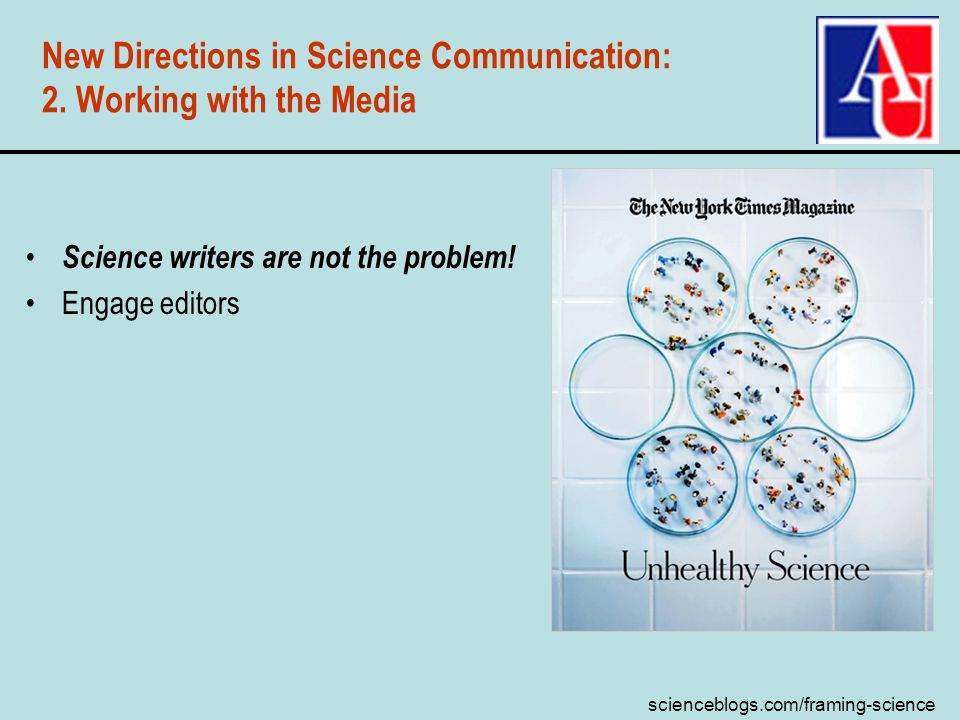 scienceblogs.com/framing-science New Directions in Science Communication: 2. Working with the Media Science writers are not the problem! Engage editor