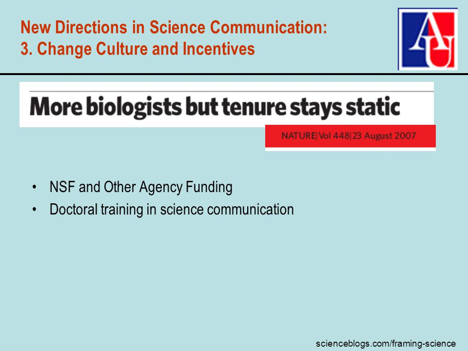 scienceblogs.com/framing-science New Directions in Science Communication: 3. Change Culture and Incentives NSF and Other Agency Funding Doctoral train