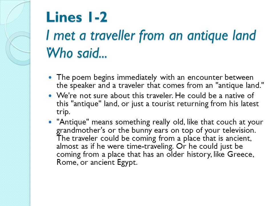 Lines 1-2 I met a traveller from an antique land Who said... The poem begins immediately with an encounter between the speaker and a traveler that com