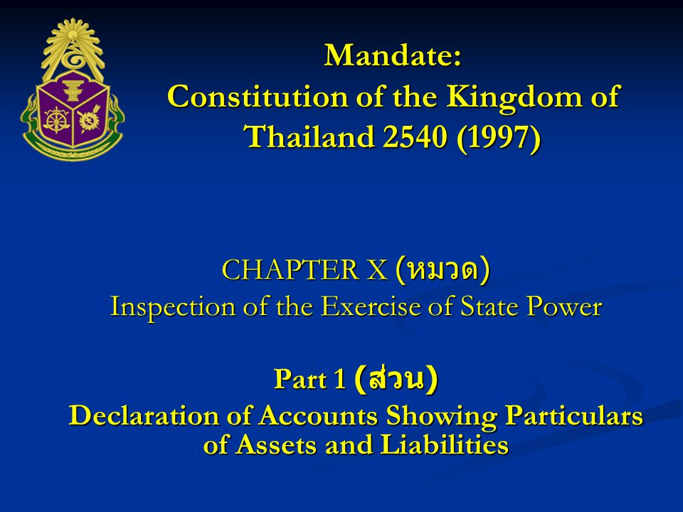 Mandate: Constitution of the Kingdom of Thailand 1997 (2540) enacted on the 11 th Day of October 2540 (1997) CHAPTER X ( ) Inspection of the Exercise of State Power Part 2 ( ) The National Counter Corruption Commission consists of the President and another eight qualified members appointed by H.M.