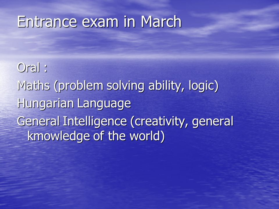 Entrance exam in March Oral : Maths (problem solving ability, logic) Hungarian Language General Intelligence (creativity, general kmowledge of the wor