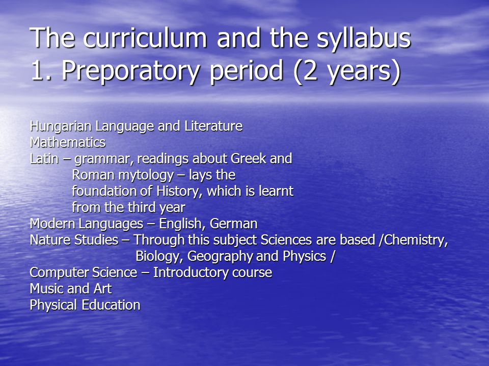 The curriculum and the syllabus 1. Preporatory period (2 years) Hungarian Language and Literature Mathematics Latin – grammar, readings about Greek an