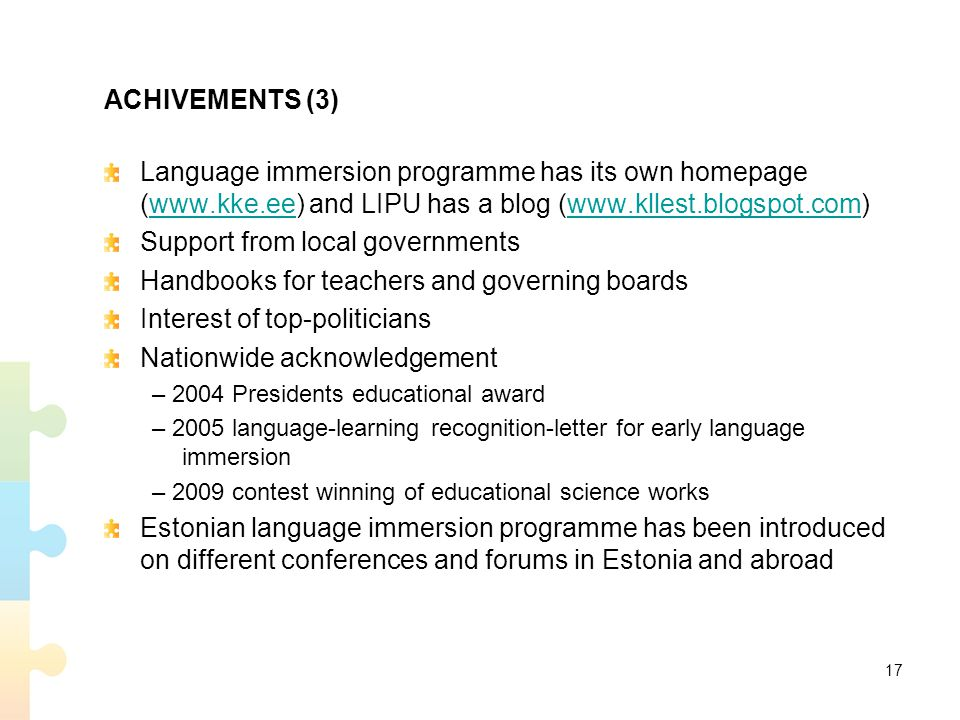 ACHIVEMENTS (3) Language immersion programme has its own homepage (www.kke.ee) and LIPU has a blog (www.kllest.blogspot.com)www.kke.eewww.kllest.blogspot.com Support from local governments Handbooks for teachers and governing boards Interest of top-politicians Nationwide acknowledgement – 2004 Presidents educational award – 2005 language-learning recognition-letter for early language immersion – 2009 contest winning of educational science works Estonian language immersion programme has been introduced on different conferences and forums in Estonia and abroad 17