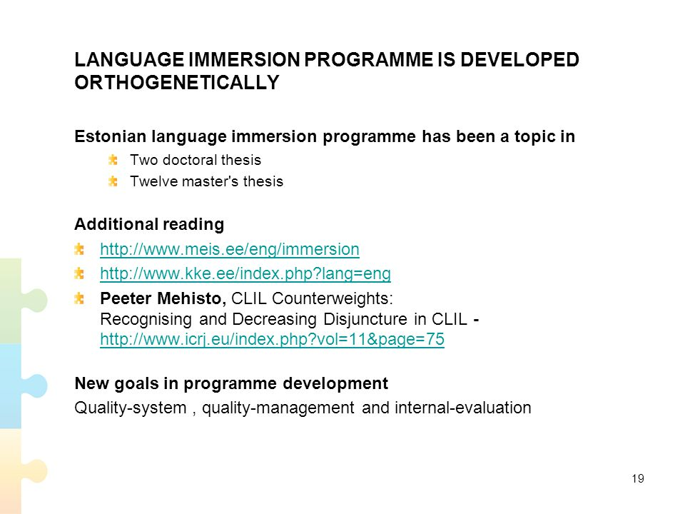 LANGUAGE IMMERSION PROGRAMME IS DEVELOPED ORTHOGENETICALLY Estonian language immersion programme has been a topic in Two doctoral thesis Twelve master s thesis Additional reading http://www.meis.ee/eng/immersion http://www.kke.ee/index.php?lang=eng Peeter Mehisto, CLIL Counterweights: Recognising and Decreasing Disjuncture in CLIL - http://www.icrj.eu/index.php?vol=11&page=75 http://www.icrj.eu/index.php?vol=11&page=75 New goals in programme development Quality-system, quality-management and internal-evaluation 19