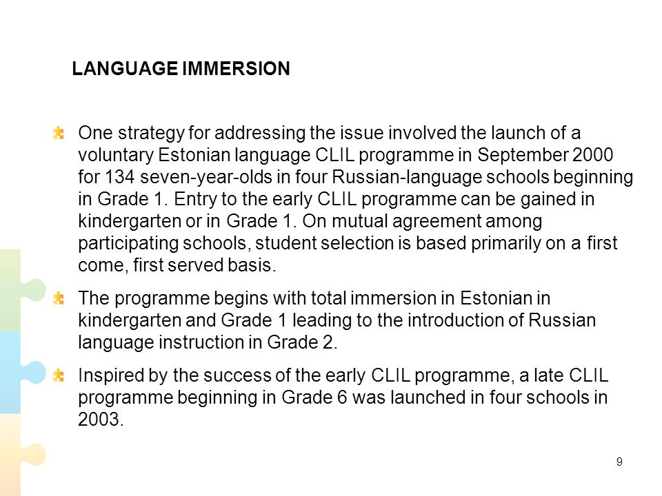 LANGUAGE IMMERSION One strategy for addressing the issue involved the launch of a voluntary Estonian language CLIL programme in September 2000 for 134 seven-year-olds in four Russian-language schools beginning in Grade 1.