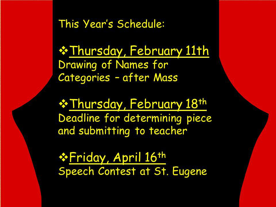 This Years Schedule: Thursday, February 11th Drawing of Names for Categories – after Mass Thursday, February 18 th Deadline for determining piece and submitting to teacher Friday, April 16 th Speech Contest at St.