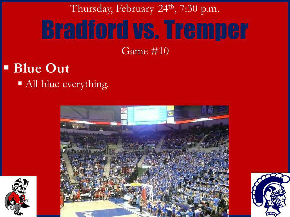Thursday, February 24 th, 7:30 p.m. Bradford vs. Tremper Game #10 Blue Out All blue everything.
