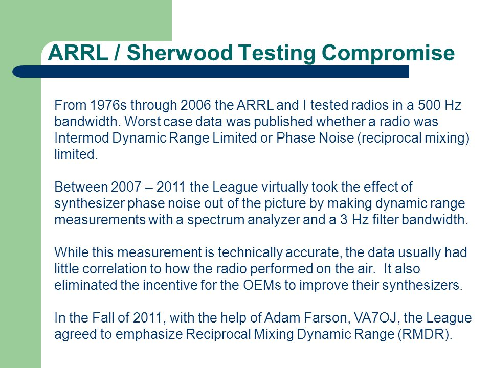 ARRL / Sherwood Testing Compromise From 1976s through 2006 the ARRL and I tested radios in a 500 Hz bandwidth. Worst case data was published whether a